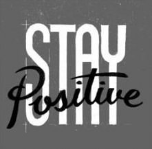 Stay positive. ALWAYS!