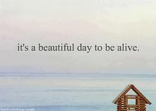 be alive.