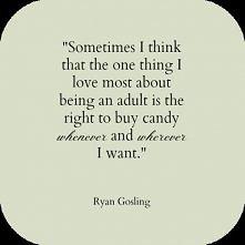 Najfajniejsza rzecz w byciu dorosłym... - Ryan Gosling