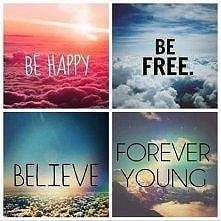 BE HAPPY BE FREE BELIEVE FOREVER YOUNG