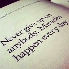 Never give up on anybody. Mracles happen every day!!