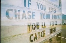 If you never chase your dre...