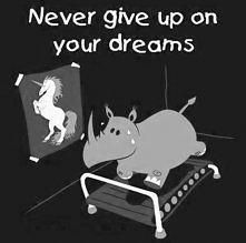 Nigdy nie rezygnuj ze swoich marzeń! <3