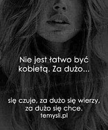 Nie jest łatwo być kobietą. Za dużo.. się czuje, za dużo się wierzy, za dużo się chce.