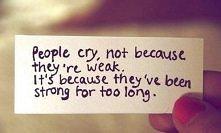 Ludzie nie płaczą bo są słabi.  To dlatego że byli zbyt długo silni