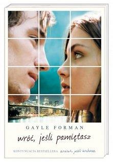 """Gayle Forman Wróć jeśli pamiętasz Ciąg dalszy losów Mii i Adama, bohaterów """"Zostań, jeśli kochasz"""", światowego bestsellera, przetłumaczonego na ponad trzydzieści język..."""