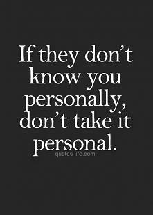 Jeżeli nie znają cię osobiście to nie przyjmuj tego osobiście.