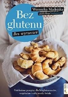 """Książka kucharska """"Bez glutenu. Bez wyrzeczeń..."""" Weroniki Madejskiej to niem..."""