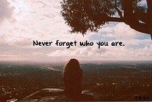 """""""Nigdy nie zapominaj kim jesteś"""""""