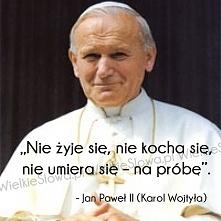 """""""Nie żyje się, nie kocha się, nie umiera się – na próbę"""". – Jan Paweł II (Kar..."""