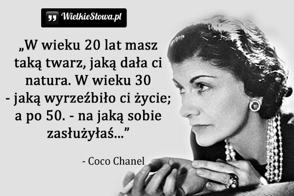 """""""W wieku 20 lat masz taką twarz, jaką dała ci natura. W wieku 30 – jaką wyrzeźbiło ci życie; a po 50. – na jaką sobie zasłużyłaś."""" - Coco Chanel"""