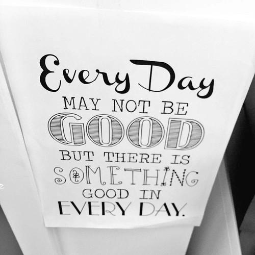 Nie może być dobrze każdego dnia, ale w każdym dniu jest coś dobrego.