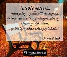 """""""Lubię jesień… Jesień jakby usprawiedliwia depresję, jesienią nie trzeba być ..."""