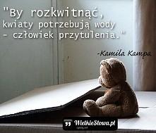 """""""By rozkwitnąć, kwiaty potrzebują wody – człowiek przytulenia."""" – Kamila Kampa"""