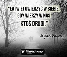 """""""Łatwiej uwierzyć w siebie, gdy wierzy w nas ktoś drugi."""" – Stefan Pacek"""