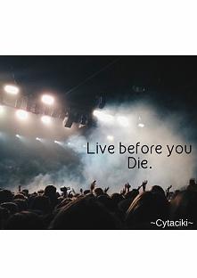 Zyj zanim umrzesz.