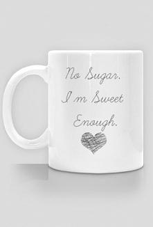 No sugar. I'm sweet en...