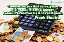 Człowiek zużywa dziś na wszystko mniej czasu i więcej pieniędzy – i właśnie to nazywa się u nas postępem. Frank Sinatra