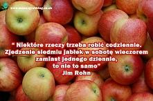 """""""Niektóre rzeczy trzeba robić codziennie. Zjedzenie siedmiu jabłek w sobotę wieczorem zamiast jednego dziennie, to nie to samo"""" Jim Rohn"""