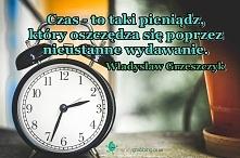 Czas - to taki pieniądz, który oszczędza się poprzez nieustanne wydawanie. Wł...