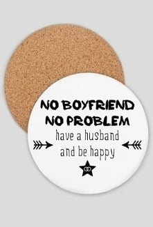 """Podkładka pod kubek z napisem """"No boyfriend, bo problem. Have a husband ..."""