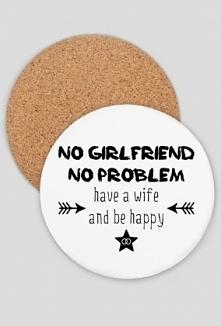 """Podkładka pod kubek z napisem: """"No girlfriend, bo problem. Have a wife and be happy"""""""