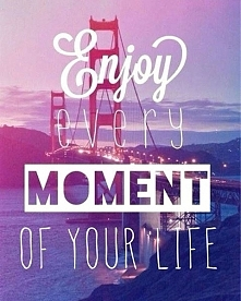enjoy evey moment of your life