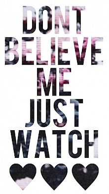 don't belive me just watch