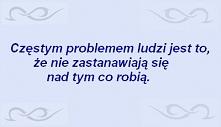 Częstym problemem ludzi jest to, że nie zastanawiają się nad tym, co robią.