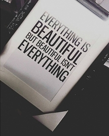 Everything is beautiful but beautiful ISN'T everything.