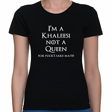 Koszulka I'm a khaleesi not a queen for fuck's sake mate - Gra o tron