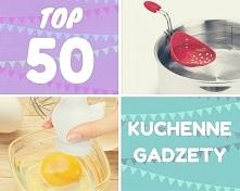 TOP 50 - Gadżety kuchenne, ...