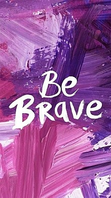 be brave....