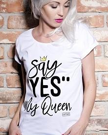 Say Yes my Queen!  Powiedz tak królowej.