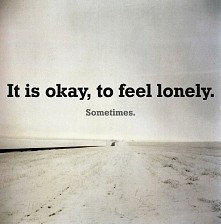 It is okay, to feel lonely...