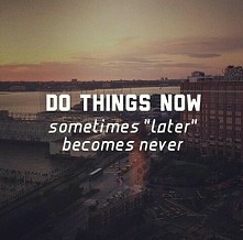 Do things now...