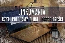 Linkomania, czyli polecamy ...