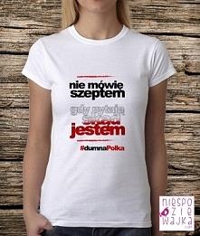 koszulka tshirt Nie mówię szeptem gdy pytają skąd jestem #dumnaPolka  Bądź dumną Polką! Patriotyczna koszulka dla wszystkich Polek i /polaków świadomych swojego pochodzenia :)