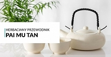 Biała herbata Pai Mu Tan - jej właściwości, parzenie i sposób powstania. Wart...
