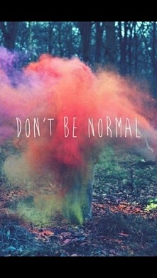 Don't be normal ...
