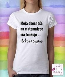 Koszulka Moja obecność na matematyce ma funkcję .... dekoracyjną ;) bo czasem...