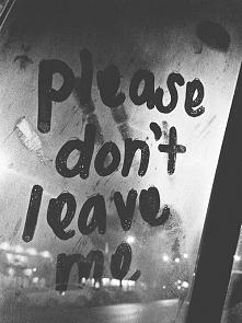 Proszę nie opuszczaj mnie. :(