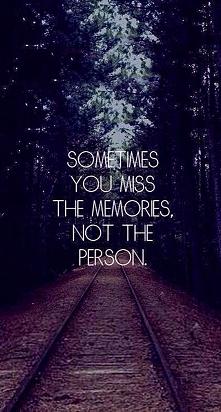 Czasami tęsknisz za wspomnieniami , a nie za osobą.Racja.