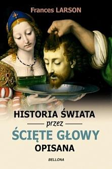"""""""Historia świata przez ścięte głowy opisana"""" traktuje o dekapitacji..."""