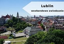 Weekendowe zwiedzanie: Lublin - co warto zobaczyć