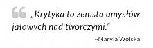 Krytyka to zemsta umysłów jałowych...