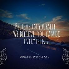 Believe in yourself . We believe you can do everything. Uwierz w siebie. My w...