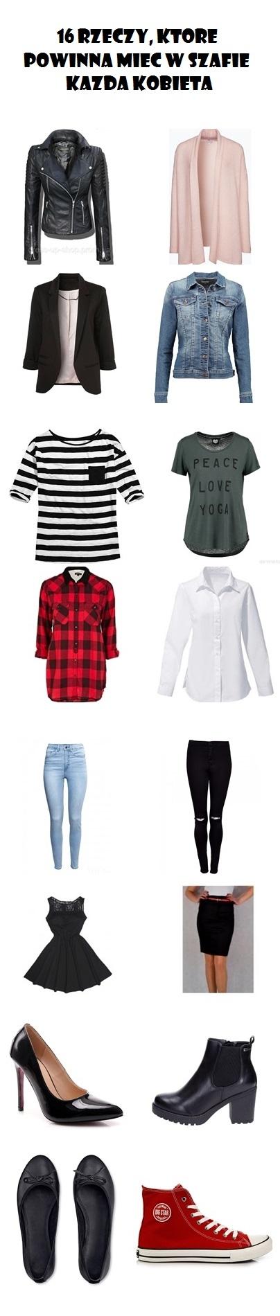 16 rzeczy które powinna mieć w szafie każda kobieta  1. skórzana ramoneska 2. kardigan 3. czarna marynarka 4. jeansowa kurtka 5. bluzka w paski 6. zwykły t-shirt z nadrukem 7. koszula w kratę 8. biała koszula 9. jeansy z wysokim stanem 10. czarne rurki albo leginsy (cokolwiek to jest) 11. mała czarna sukienka 12. ołówkowa spódnica 13. czarne szpilki 14. botki 15. balerinki 16. trampki