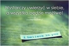 Wiara czyni cuda :) Uwierz w siebie !