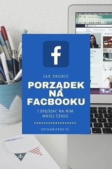 Jak zrobić porządek na facebooku i spędzać na nim mniej czasu?